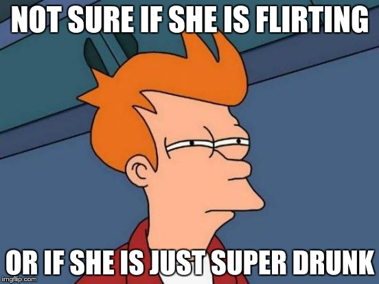 Futurama Fry Meme | NOT SURE IF SHE IS FLIRTING OR IF SHE IS JUST SUPER DRUNK | image tagged in memes,futurama fry | made w/ Imgflip meme maker