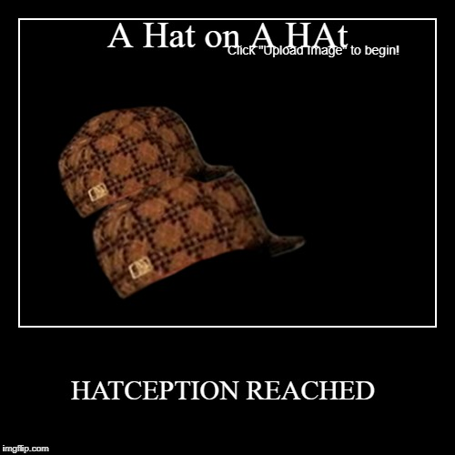 HatCEPTION REACHED | A Hat on A HAt | HATCEPTION REACHED | image tagged in funny,demotivationals,inception | made w/ Imgflip demotivational maker