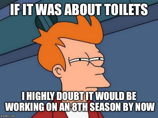 Futurama Fry Meme | IF IT WAS ABOUT TOILETS I HIGHLY DOUBT IT WOULD BE WORKING ON AN 8TH SEASON BY NOW | image tagged in memes,futurama fry | made w/ Imgflip meme maker