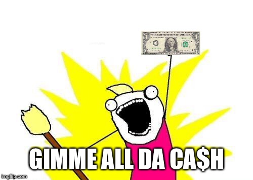X All The Y Meme | GIMME ALL DA CA$H | image tagged in memes,x all the y | made w/ Imgflip meme maker