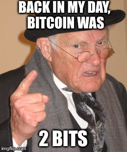 25 cents, for the young folk. | BACK IN MY DAY, BITCOIN WAS 2 BITS | image tagged in memes,back in my day,funny memes | made w/ Imgflip meme maker