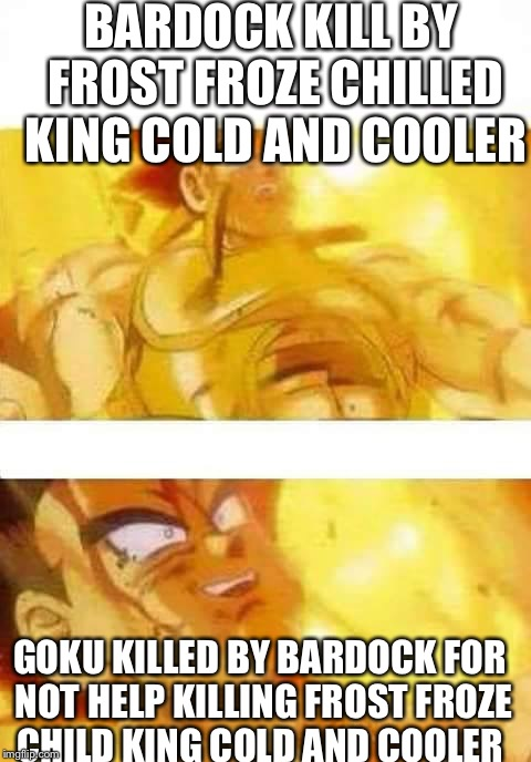 dbz | BARDOCK KILL BY FROST FROZE CHILLED KING COLD AND COOLER GOKU KILLED BY BARDOCK FOR NOT HELP KILLING FROST FROZE CHILD KING COLD AND COOLER | image tagged in dbz | made w/ Imgflip meme maker