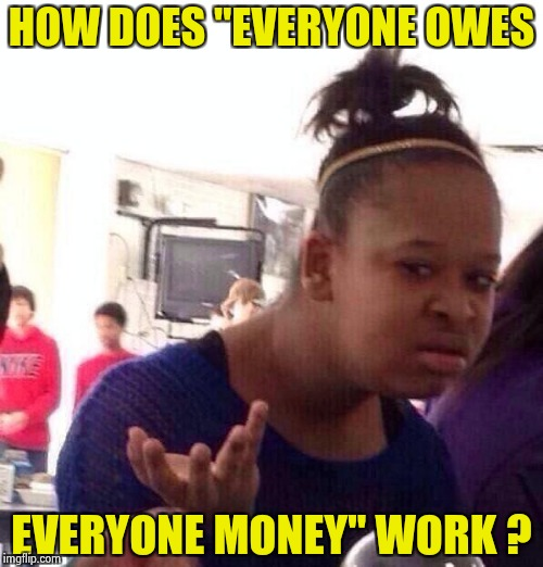 "Black Girl Wat Meme | HOW DOES ""EVERYONE OWES EVERYONE MONEY"" WORK ? 