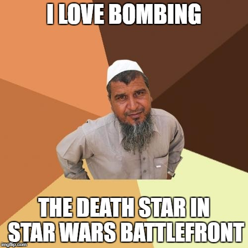 Ordinary Muslim Man Meme | I LOVE BOMBING THE DEATH STAR IN STAR WARS BATTLEFRONT | image tagged in memes,ordinary muslim man | made w/ Imgflip meme maker