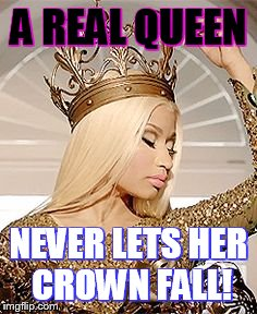 Nicki Minaj Queen Crown | A REAL QUEEN NEVER LETS HER CROWN FALL! | image tagged in nicki minaj queen crown | made w/ Imgflip meme maker