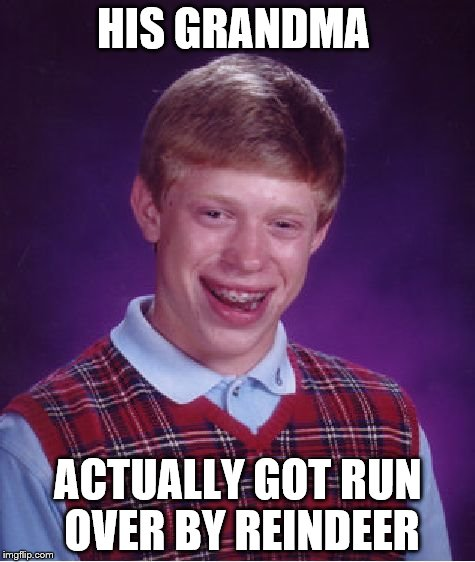 And now you will have that song stuck in your head all day! | HIS GRANDMA ACTUALLY GOT RUN OVER BY REINDEER | image tagged in memes,bad luck brian,christmas,irish rovers | made w/ Imgflip meme maker