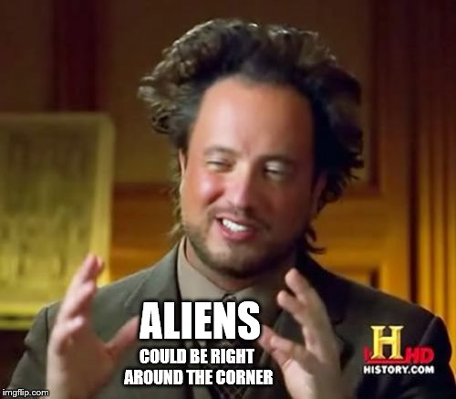 Ancient Aliens Meme | ALIENS COULD BE RIGHT AROUND THE CORNER | image tagged in memes,ancient aliens | made w/ Imgflip meme maker