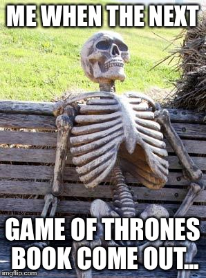 Waiting Skeleton Meme | ME WHEN THE NEXT GAME OF THRONES BOOK COME OUT... | image tagged in memes,waiting skeleton | made w/ Imgflip meme maker