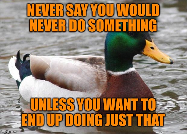 Speaking From Experience... | NEVER SAY YOU WOULD NEVER DO SOMETHING UNLESS YOU WANT TO END UP DOING JUST THAT | image tagged in good advice mallard,lynch1979,memes,true story | made w/ Imgflip meme maker