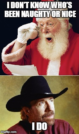 Chuck Norris Naughty or Nice | I DON'T KNOW WHO'S BEEN NAUGHTY OR NICE I DO | image tagged in memes,santa claus,chuck norris | made w/ Imgflip meme maker