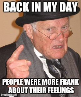 Back In My Day Meme | BACK IN MY DAY PEOPLE WERE MORE FRANK ABOUT THEIR FEELINGS | image tagged in memes,back in my day | made w/ Imgflip meme maker