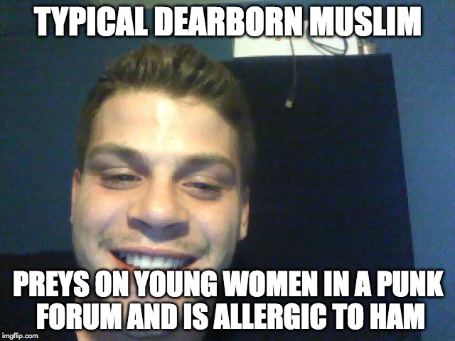 TYPICAL DEARBORN MUSLIM PREYS ON YOUNG WOMEN IN A PUNK FORUM AND IS ALLERGIC TO HAM | image tagged in typical dearborn muslim | made w/ Imgflip meme maker