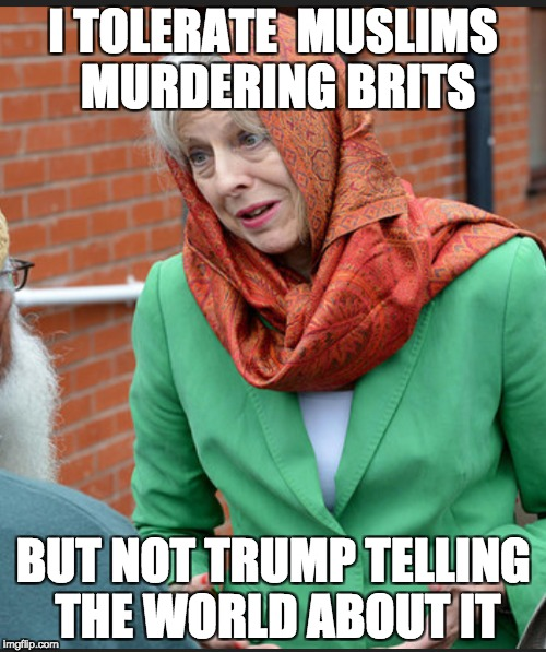 Teresa May, allows murder, but not tweets |  I TOLERATE  MUSLIMS MURDERING BRITS; BUT NOT TRUMP TELLING THE WORLD ABOUT IT | image tagged in immigration,muslime muslims | made w/ Imgflip meme maker