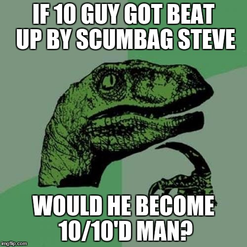 Ding ding ding! | IF 10 GUY GOT BEAT UP BY SCUMBAG STEVE WOULD HE BECOME 10/10'D MAN? | image tagged in memes,philosoraptor | made w/ Imgflip meme maker