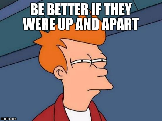 Futurama Fry Meme | BE BETTER IF THEY WERE UP AND APART | image tagged in memes,futurama fry | made w/ Imgflip meme maker