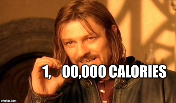 One Does Not Simply Meme | 1,    00,000 CALORIES | image tagged in memes,one does not simply | made w/ Imgflip meme maker