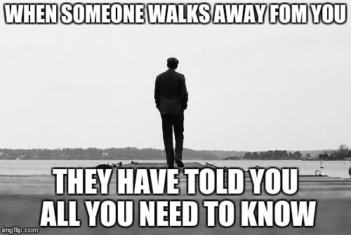 WHEN SOMEONE WALKS AWAY FOM YOU THEY HAVE TOLD YOU ALL YOU NEED TO KNOW | image tagged in walk away | made w/ Imgflip meme maker