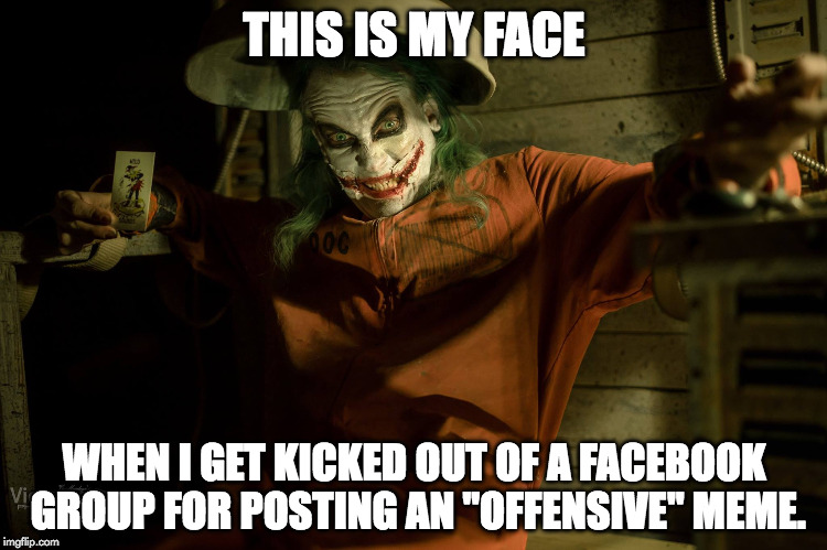 "THIS IS MY FACE WHEN I GET KICKED OUT OF A FACEBOOK GROUP FOR POSTING AN ""OFFENSIVE"" MEME. 