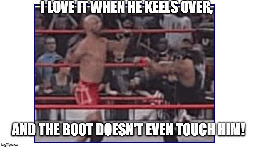 I LOVE IT WHEN HE KEELS OVER, AND THE BOOT DOESN'T EVEN TOUCH HIM! | made w/ Imgflip meme maker