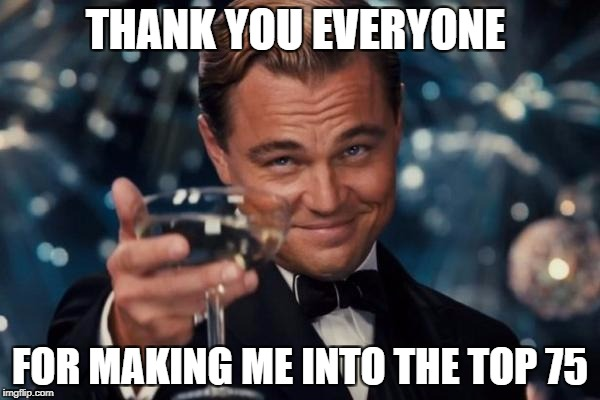 Leonardo Dicaprio Cheers Meme | THANK YOU EVERYONE FOR MAKING ME INTO THE TOP 75 | image tagged in memes,leonardo dicaprio cheers,ssby | made w/ Imgflip meme maker