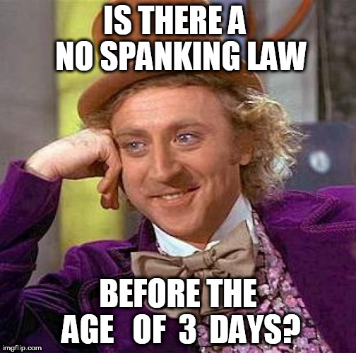 Creepy Condescending Wonka Meme | IS THERE A  NO SPANKING LAW BEFORE THE  AGE   OF  3  DAYS? | image tagged in memes,creepy condescending wonka | made w/ Imgflip meme maker