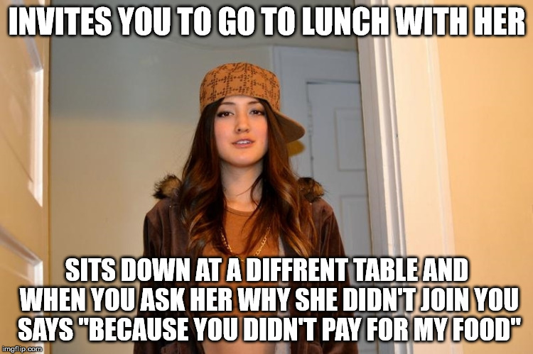 "Scumbag Stephanie  | INVITES YOU TO GO TO LUNCH WITH HER SITS DOWN AT A DIFFRENT TABLE AND WHEN YOU ASK HER WHY SHE DIDN'T JOIN YOU SAYS ""BECAUSE YOU DIDN'T PAY  