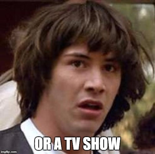 Conspiracy Keanu Meme | OR A TV SHOW | image tagged in memes,conspiracy keanu | made w/ Imgflip meme maker
