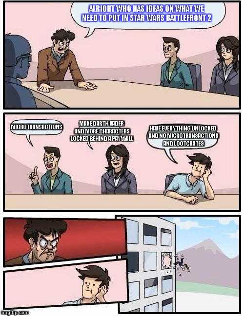 Boardroom Meeting Suggestion Meme | ALRIGHT WHO HAS IDEAS ON WHAT WE NEED TO PUT IN STAR WARS BATTLEFRONT 2 MICROTRANSACTIONS MAKE DARTH VADER AND MORE CHARACTERS LOCKED BEHIND | image tagged in memes,boardroom meeting suggestion | made w/ Imgflip meme maker