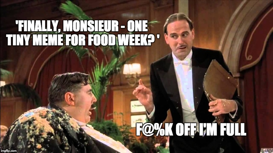 Food Week Nov 29 - Dec 5...A TruMooCereal Event | 'FINALLY, MONSIEUR - ONE TINY MEME FOR FOOD WEEK? ' F@%K OFF I'M FULL | image tagged in mr creosote,meme,memes,food week | made w/ Imgflip meme maker
