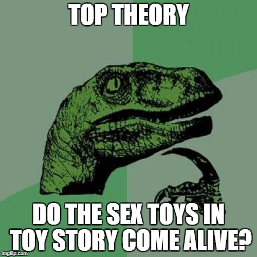 Philosoraptor Meme | TOP THEORY DO THE SEX TOYS IN TOY STORY COME ALIVE? | image tagged in memes,philosoraptor | made w/ Imgflip meme maker