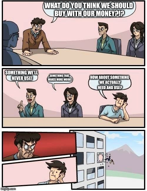 Boardroom Meeting Suggestion Meme | WHAT DO YOU THINK WE SHOULD BUY WITH OUR MONEY?!? SOMETHING WE'LL NEVER USE! SOMETHING THAT MAKES MORE WORK! HOW ABOUT SOMETHING WE ACTUALLY | image tagged in memes,boardroom meeting suggestion | made w/ Imgflip meme maker