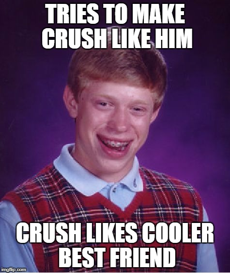 Bad Luck Brian Meme | TRIES TO MAKE CRUSH LIKE HIM CRUSH LIKES COOLER BEST FRIEND | image tagged in memes,bad luck brian | made w/ Imgflip meme maker