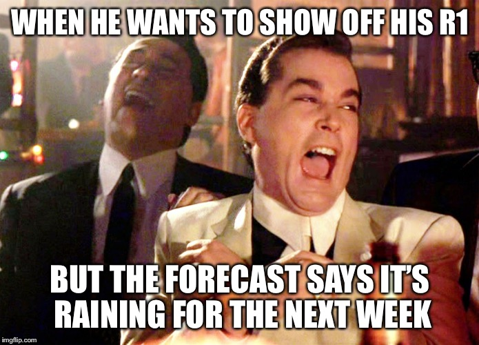 Good Fellas Hilarious Meme | WHEN HE WANTS TO SHOW OFF HIS R1 BUT THE FORECAST SAYS IT'S RAINING FOR THE NEXT WEEK | image tagged in memes,good fellas hilarious | made w/ Imgflip meme maker