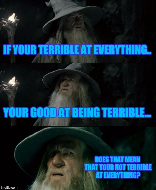 Confused Gandalf Meme | IF YOUR TERRIBLE AT EVERYTHING.. YOUR GOOD AT BEING TERRIBLE... DOES THAT MEAN THAT YOUR NOT TERRIBLE AT EVERYTHING? | image tagged in memes,confused gandalf | made w/ Imgflip meme maker