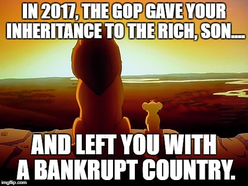 Lion King Meme | IN 2017, THE GOP GAVE YOUR INHERITANCE TO THE RICH, SON.... AND LEFT YOU WITH A BANKRUPT COUNTRY. | image tagged in memes,lion king | made w/ Imgflip meme maker