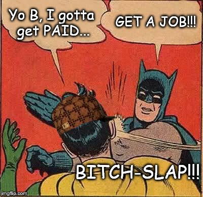 Damn right! | Yo B, I gotta get PAID... GET A JOB!!! B**CH-SLAP!!! | image tagged in memes,batman slapping robin,scumbag,lazy,entitled | made w/ Imgflip meme maker
