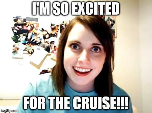 I'M SO EXCITED FOR THE CRUISE!!! | made w/ Imgflip meme maker
