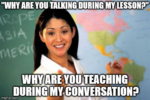 "Unhelpful High School Teacher Meme | ""WHY ARE YOU TALKING DURING MY LESSON?"" WHY ARE YOU TEACHING DURING MY CONVERSATION? 