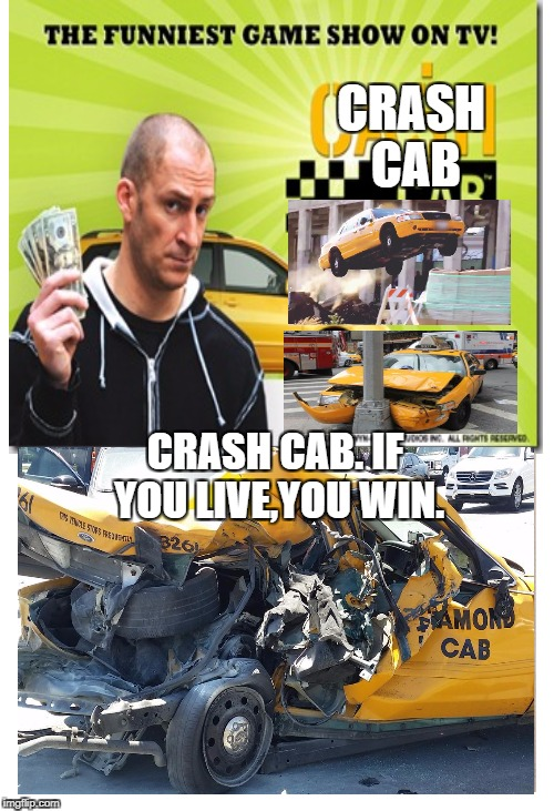 Crash Cab | CRASH CAB CRASH CAB. IF YOU LIVE,YOU WIN. | image tagged in memes | made w/ Imgflip meme maker