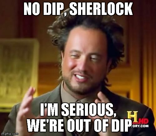 Ancient Aliens Meme | NO DIP, SHERLOCK I'M SERIOUS, WE'RE OUT OF DIP | image tagged in memes,ancient aliens | made w/ Imgflip meme maker