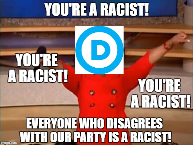 Oprah You Get A Meme | YOU'RE A RACIST! YOU'RE A RACIST! YOU'RE A RACIST! EVERYONE WHO DISAGREES WITH OUR PARTY IS A RACIST! | image tagged in memes,oprah you get a | made w/ Imgflip meme maker