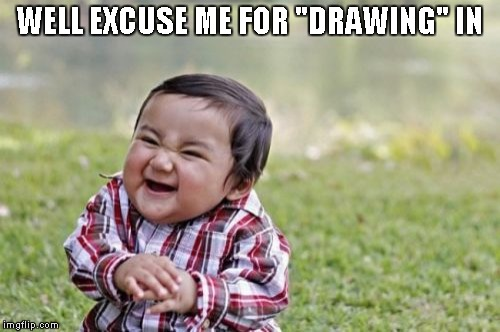 "Evil Toddler Meme | WELL EXCUSE ME FOR ""DRAWING"" IN 