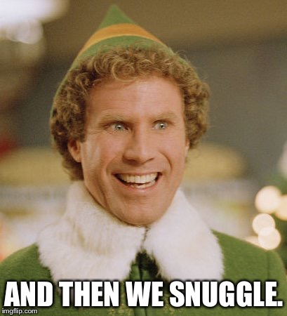 Buddy The Elf Meme | AND THEN WE SNUGGLE. | image tagged in memes,buddy the elf | made w/ Imgflip meme maker