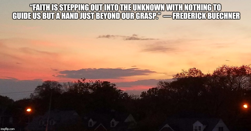 """FAITH IS STEPPING OUT INTO THE UNKNOWN WITH NOTHING TO GUIDE US BUT A HAND JUST BEYOND OUR GRASP.""  ― FREDERICK BUECHNER 