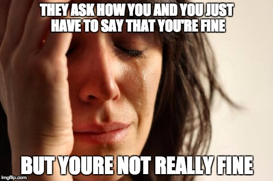 First World Problems Meme | THEY ASK HOW YOU AND YOU JUST HAVE TO SAY THAT YOU'RE FINE BUT YOURE NOT REALLY FINE | image tagged in memes,first world problems | made w/ Imgflip meme maker
