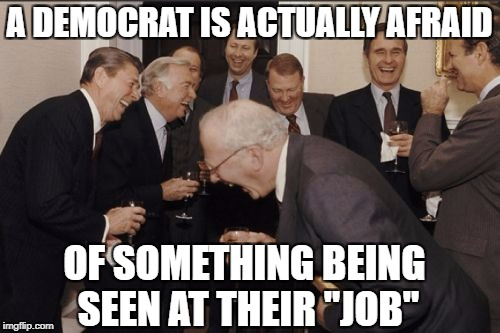 "Laughing Men In Suits Meme | A DEMOCRAT IS ACTUALLY AFRAID OF SOMETHING BEING SEEN AT THEIR ""JOB"" 