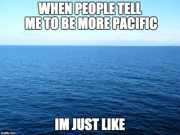 Ocean For Bolivia | WHEN PEOPLE TELL ME TO BE MORE PACIFIC IM JUST LIKE | image tagged in ocean for bolivia | made w/ Imgflip meme maker