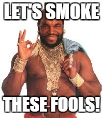 LET'S SMOKE THESE FOOLS! | made w/ Imgflip meme maker