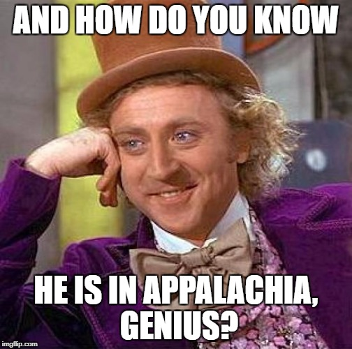 Creepy Condescending Wonka Meme | AND HOW DO YOU KNOW HE IS IN APPALACHIA, GENIUS? | image tagged in memes,creepy condescending wonka | made w/ Imgflip meme maker