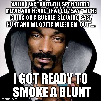"I literally just thought of this after commenting on a reply.... So thanks! | WHEN I WATCHED THE SPONGEBOB MOVIE AND HEARD THAT GUY SAY ""WE'RE GOING ON A BUBBLE-BLOWING BABY HUNT AND WE GOTTA WEEED EM' OUT"".... I GOT R 